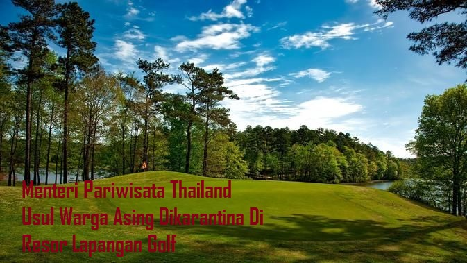 Menteri Pariwisata Thailand Usul Warga Asing Dikarantina Di Resor Lapangan Golf