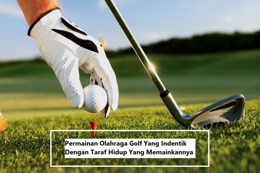 Permainan Olahraga Golf Yang Indentik Dengan Taraf Hidup Yang Memainkannya
